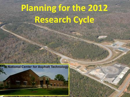 Planning for the 2012 Research Cycle National Center for Asphalt Technology.