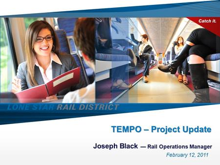 TEMPO – Project Update Joseph Black — Rail Operations Manager February 12, 2011.
