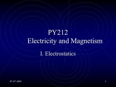 07. 07. 20031 PY212 Electricity and Magnetism I. Electrostatics.