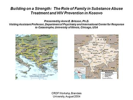 CRDF Workshp, Brandeis University, August 2004 Building on a Strength: The Role of Family in Substance Abuse Treatment and HIV Prevention in Kosovo Presented.
