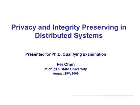 Privacy and Integrity Preserving in Distributed Systems Presented for Ph.D. Qualifying Examination Fei Chen Michigan State University August 25 th, 2009.