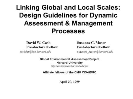 Linking Global and Local Scales: Design Guidelines for Dynamic Assessment & Management Processes David W. Cash Susanne C. Moser Pre-doctoral Fellow Post-doctoral.