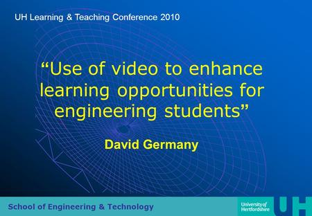 "School of Engineering & Technology UH Learning & Teaching Conference 2010 "" Use of video to enhance learning opportunities for engineering students "" David."