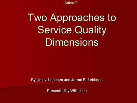 Two Approaches to Service Quality Dimensions By Uolevi Lehtinen and Jarmo R. Lehtinen Presented by Willis Lee Article 7.