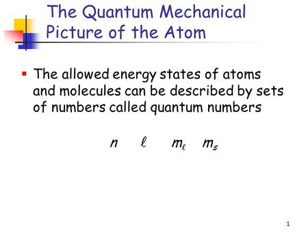 1  The allowed energy states of atoms and molecules can be described by sets of numbers called quantum numbers The Quantum Mechanical Picture of the Atom.