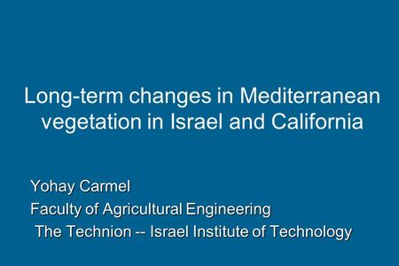 Long-term changes in Mediterranean vegetation in Israel and California Yohay Carmel Faculty of Agricultural Engineering The Technion -- Israel Institute.