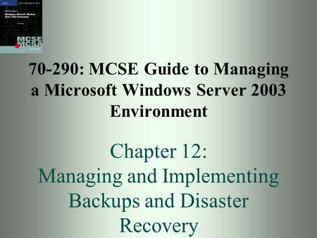 70-290: MCSE Guide to Managing a Microsoft Windows Server 2003 Environment Chapter 12: Managing and Implementing Backups and Disaster Recovery.