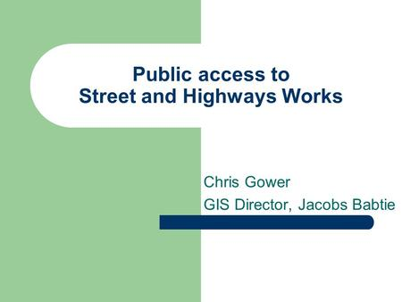 Public access to Street and Highways Works Chris Gower GIS Director, Jacobs Babtie.