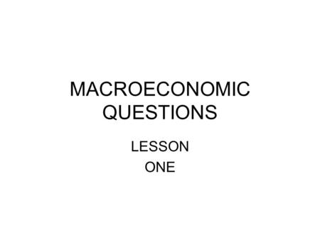 MACROECONOMIC QUESTIONS LESSON ONE. WHY DOES OUTPUT FLUCTUATE?