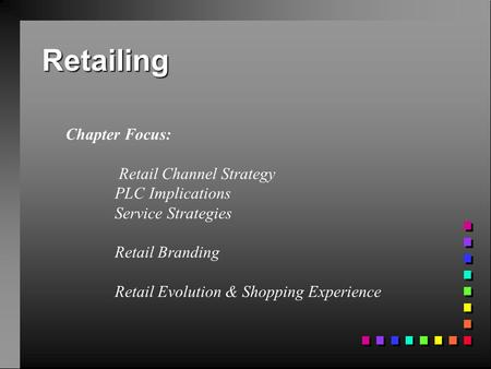 Retailing Chapter Focus: Retail Channel Strategy PLC Implications Service Strategies Retail Branding Retail Evolution & Shopping Experience.