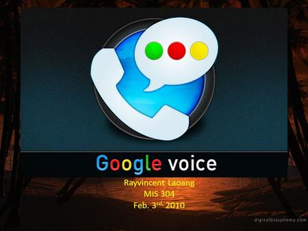Rayvincent Laoang MIS 304 Feb. 3 rd, 2010. What is Google Voice? Free telecommunications service One phone number selected from any area code Calls routed.