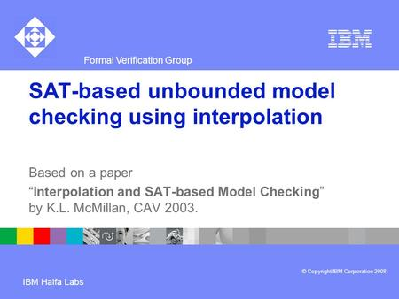 "Formal Verification Group © Copyright IBM Corporation 2008 IBM Haifa Labs SAT-based unbounded model checking using interpolation Based on a paper ""Interpolation."
