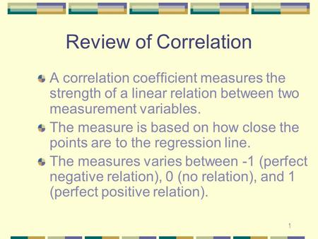 1 Review of Correlation A correlation coefficient measures the strength of a linear relation between two measurement variables. The measure is based on.