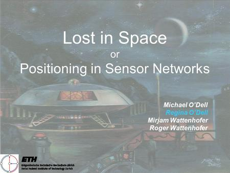 Lost in Space or Positioning in Sensor Networks Michael O'Dell Regina O'Dell Mirjam Wattenhofer Roger Wattenhofer.