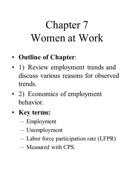 Chapter 7 Women at Work Outline of Chapter: 1) Review employment trends and discuss various reasons for observed trends. 2) Economics of employment behavior.