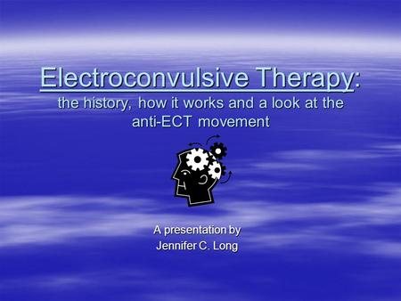 Electroconvulsive Therapy: the history, how it works and a look at the anti-ECT movement A presentation by Jennifer C. Long.