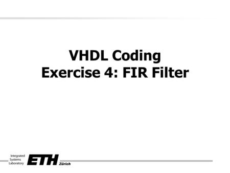 VHDL Coding Exercise 4: FIR Filter. Where to start? AlgorithmArchitecture RTL- Block diagram VHDL-Code Designspace Exploration Feedback Optimization.