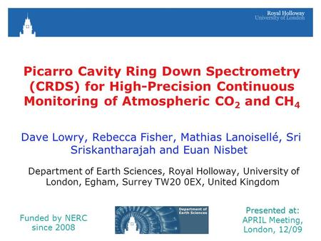 Picarro Cavity Ring Down Spectrometry (CRDS) for High-Precision Continuous Monitoring of Atmospheric CO 2 and CH 4 Dave Lowry, Rebecca Fisher, Mathias.