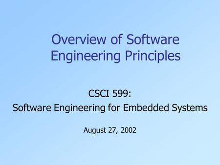 Overview of Software Engineering Principles CSCI 599: Software Engineering for Embedded Systems August 27, 2002.