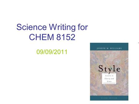Science Writing for CHEM 8152 09/09/2011. The learning objectives for this course are: (1) Critically consume scientific literature and talks in the area.
