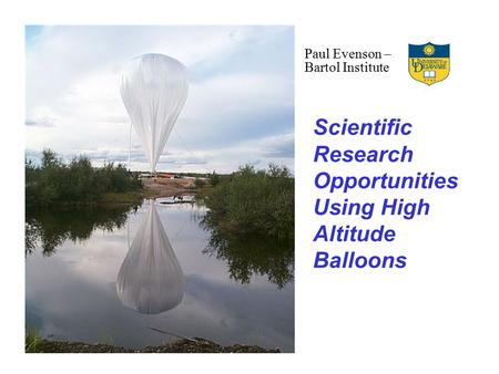 Scientific Research Opportunities Using High Altitude Balloons Paul Evenson – Bartol Institute.