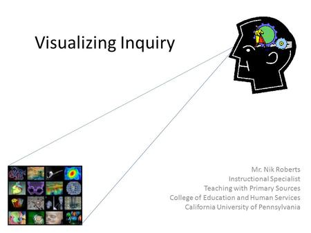 Visualizing Inquiry Mr. Nik Roberts Instructional Specialist Teaching with Primary Sources College of Education and Human Services California University.