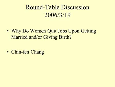 Round-Table Discussion 2006/3/19 Why Do Women Quit Jobs Upon Getting Married and/or Giving Birth? Chin-fen Chang.
