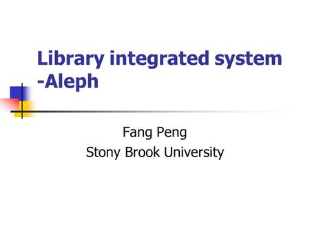 Library integrated system -Aleph Fang Peng Stony Brook University.