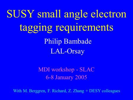 SUSY small angle electron tagging requirements Philip Bambade LAL-Orsay MDI workshop - SLAC 6-8 January 2005 With M. Berggren, F. Richard, Z. Zhang + DESY.