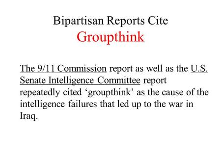 Bipartisan Reports Cite Groupthink The 9/11 Commission report as well as the U.S. Senate Intelligence Committee report repeatedly cited 'groupthink' as.