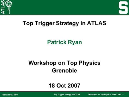 Top Trigger Strategy in ATLASWorkshop on Top Physics, 18 Oct 2007 - 1 Patrick Ryan, MSU Top Trigger Strategy in ATLAS Workshop on Top Physics Grenoble.