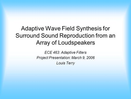 Adaptive Wave Field Synthesis for Surround Sound Reproduction from an Array of Loudspeakers ECE 463: Adaptive Filters Project Presentation: March 9, 2006.