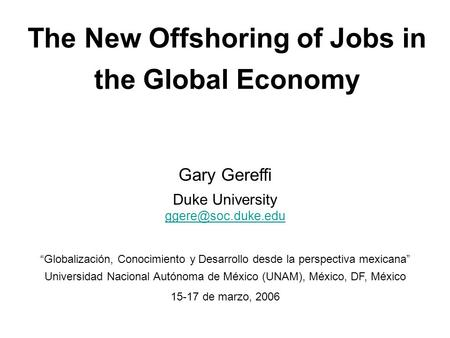 "The New Offshoring of Jobs in the Global Economy Gary Gereffi Duke University ""Globalización, Conocimiento y Desarrollo desde la perspectiva."