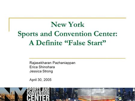 "New York Sports and Convention Center: A Definite ""False Start"" Rajasekharan Pazhaniappan Erica Shinohara Jessica Strong April 30, 2005."