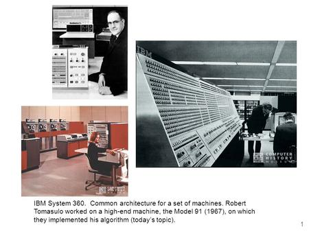 1 IBM System 360. Common architecture for a set of machines. Robert Tomasulo worked on a high-end machine, the Model 91 (1967), on which they implemented.