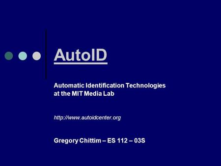 AutoID Automatic Identification Technologies at the MIT Media Lab  Gregory Chittim – ES 112 – 03S.