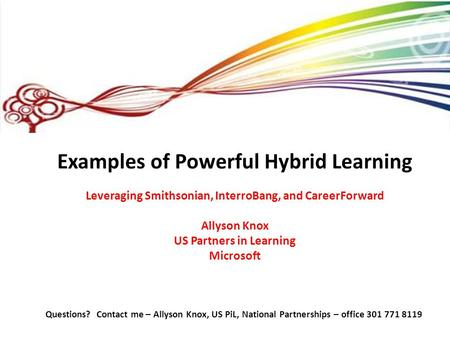 Examples of Powerful Hybrid Learning Leveraging Smithsonian, InterroBang, and CareerForward Allyson Knox US Partners in Learning Microsoft Questions? Contact.