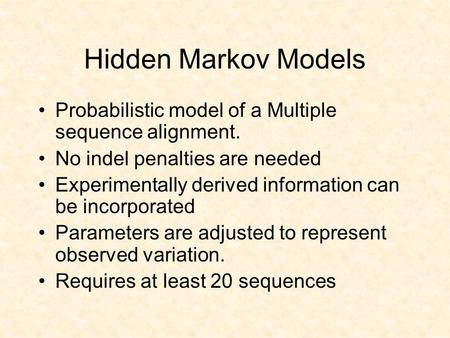 Hidden Markov Models Probabilistic model of a Multiple sequence alignment. No indel penalties are needed Experimentally derived information can be incorporated.
