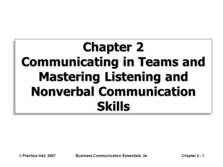 © Prentice Hall, 2007Business Communication Essentials, 3eChapter 2 - 1 Chapter 2 Communicating in Teams and Mastering Listening and Nonverbal Communication.