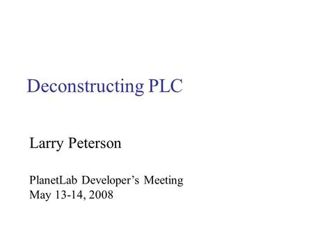 Deconstructing PLC PlanetLab Developer's Meeting May 13-14, 2008 Larry Peterson.