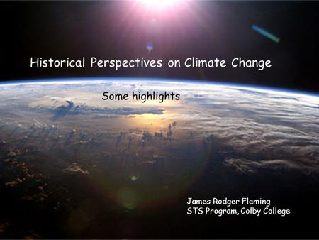 Historical Perspectives on Climate Change James Rodger Fleming STS Program, Colby College Some highlights.