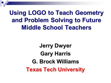 Using LOGO to Teach Geometry and Problem Solving to Future Middle School Teachers Jerry Dwyer Gary Harris G. Brock Williams Texas Tech University.