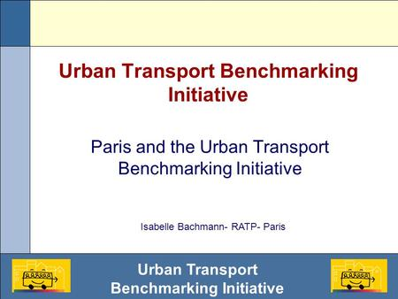 Urban Transport Benchmarking Initiative Paris and the Urban Transport Benchmarking Initiative Isabelle Bachmann- RATP- Paris.