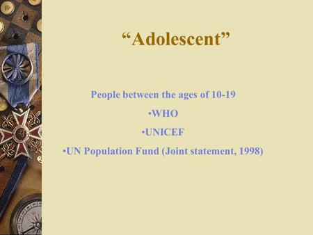 """Adolescent"" People between the ages of 10-19 WHO UNICEF UN Population Fund (Joint statement, 1998)"