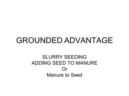 GROUNDED ADVANTAGE SLURRY SEEDING ADDING SEED TO MANURE Or Manure to Seed.