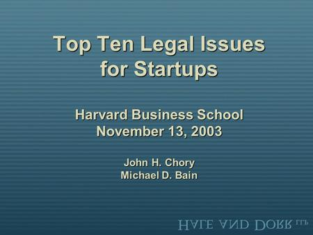 Top Ten Legal Issues for Startups Harvard Business School November 13, 2003 John H. Chory Michael D. Bain.