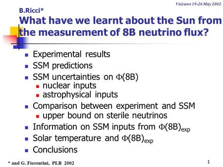 1 B.Ricci* What have we learnt about the Sun from the measurement of 8B neutrino flux? Experimental results SSM predictions SSM uncertainties on  (8B)