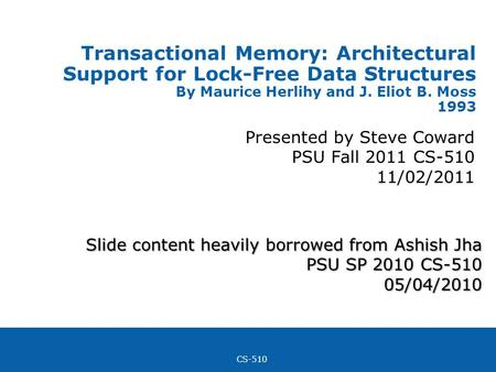 CS-510 Transactional Memory: Architectural Support for Lock-Free Data Structures By Maurice Herlihy and J. Eliot B. Moss 1993 Presented by Steve Coward.