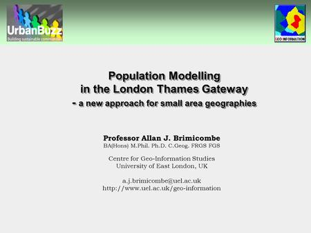 Population Modelling in the London Thames Gateway - a new approach for small area geographies Professor Allan J. Brimicombe BA(Hons) M.Phil. Ph.D. C.Geog.