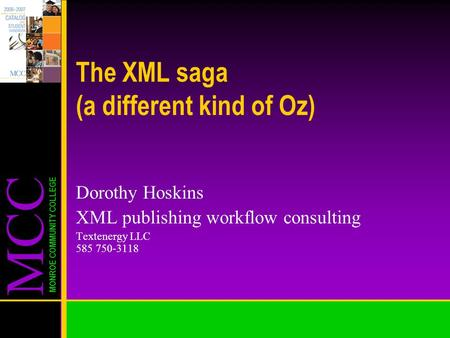 MCC MONROE COMMUNITY COLLEGE The XML saga (a different kind of Oz) Dorothy Hoskins XML publishing workflow consulting Textenergy LLC 585 750-3118.